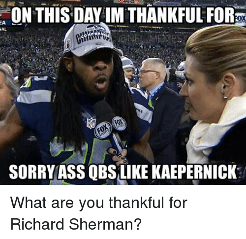 Sherman: ON THIS DAY IM THANKFUL FORKx  AL  SORRY ASS QBS LIKE KAEPERNICK What are you thankful for Richard Sherman?