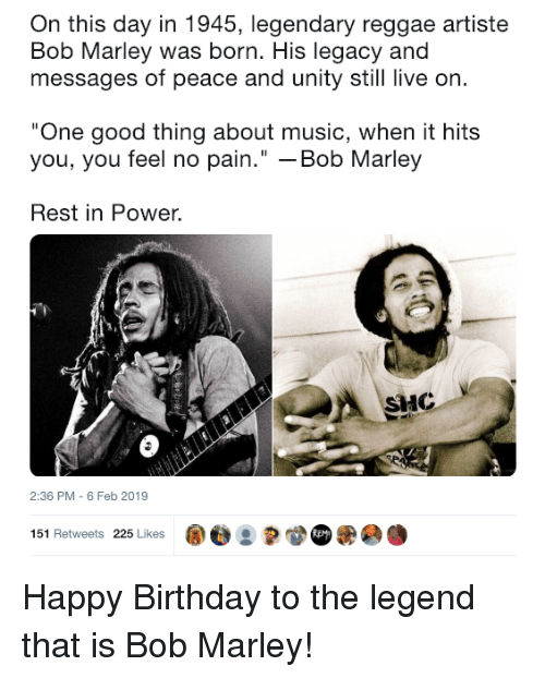 """Of Peace: On this day in 1945, legendary reggae artiste  Bob Marley was born. His legacy and  messages of peace and unity still live on  One good thing about music, when it hits  you, you feel no pain."""" -Bob Marley  Rest in Power.  HC  2:36 PM - 6 Feb 2019  151 Retweets 225 Likes ape : Happy Birthday to the legend that is Bob Marley!"""