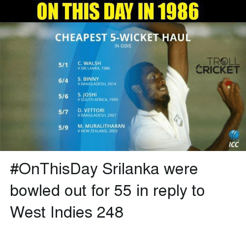 srilanka: ON THIS DAY IN 1986  CHEAPEST 5-WICKET HAU  IN ODIS  511 C. WALSH  v SRI LANKA, 1986  6/4.  S. BINNY  BANGLADESH, 2014  5/6 S, JOSH  SOUTH AFRICA 1999  5/7 D. VETTOR  BANGLADESH, 2007  5/9  M. MURALITHARAN  V NEW ZEALAND, 2002  TROLL  CRICKET  ICC #OnThisDay Srilanka were bowled out for 55 in reply to West Indies 248  <mad>