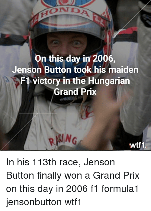 Memes, F1, and Grand: On this day in 2006,  Jenson Button took his maiden  F1 victory in the Hungarian  Grand Prix  wtf1. In his 113th race, Jenson Button finally won a Grand Prix on this day in 2006 f1 formula1 jensonbutton wtf1