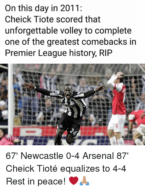 Arsenal, Memes, and Premier League: On this day in 2011:  Cheick Tiote scored that  unforgettable volley to complete  one of the greatest comebacks in  Premier League history, RIP 67' Newcastle 0-4 Arsenal 87' Cheick Tioté equalizes to 4-4 Rest in peace! ❤🙏🏽