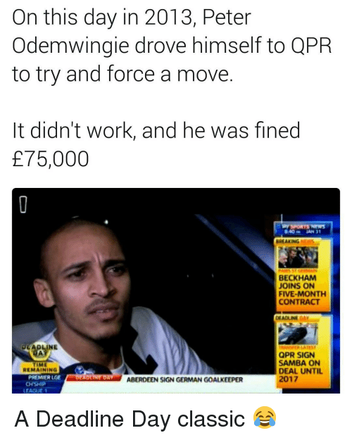 Memes, Classical, and 🤖: On this day in 2013, Peter  Odemwingie drove himself to QPR  to try and force a move  It didn't work, and he was fined  E75,000  840 MAN 31  BREAKING  BECKHAM  JOINS ON  FIVE-MONTH  CONTRACT  DEADLINEDAY  DEADLINE  QPR SIGN  SAMBA ON  REMAINING  DEAL UNTIL  PREMIER LGE  ABERDEEN SIGN GERMAN GOALKEEPER A Deadline Day classic 😂