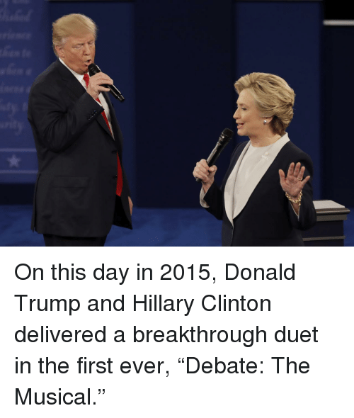 "duet: On this day in 2015, Donald Trump and Hillary Clinton delivered a breakthrough duet in the first ever, ""Debate: The Musical."""