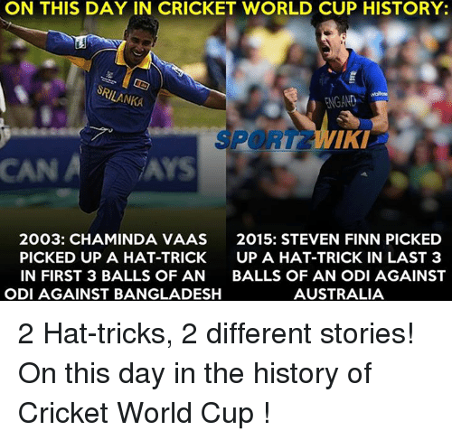 srilanka: ON THIS DAY IN CRICKET WORLD CUP HISTORY:  SRILANKA  FNGAND  PORT IKI  CAN A Ars  2003: CHAMINDA VAAS  2015: STEVEN FINN PICKED  PICKED UP A HAT-TRICK  UP A HAT-TRICK IN LAST 3  IN FIRST 3 BALLS OF AN  BALLS OF AN ODI AGAINST  ODI AGAINST BANGLADESH  AUSTRALIA 2 Hat-tricks, 2 different stories! On this day in the history of Cricket World Cup !