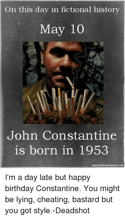 john constantine: On this day in fictional history  May 10  John Constantine  is born in 1953  www.fictional history.com I'm a day late but happy birthday Constantine. You might be lying, cheating, bastard but you got style.-Deadshot