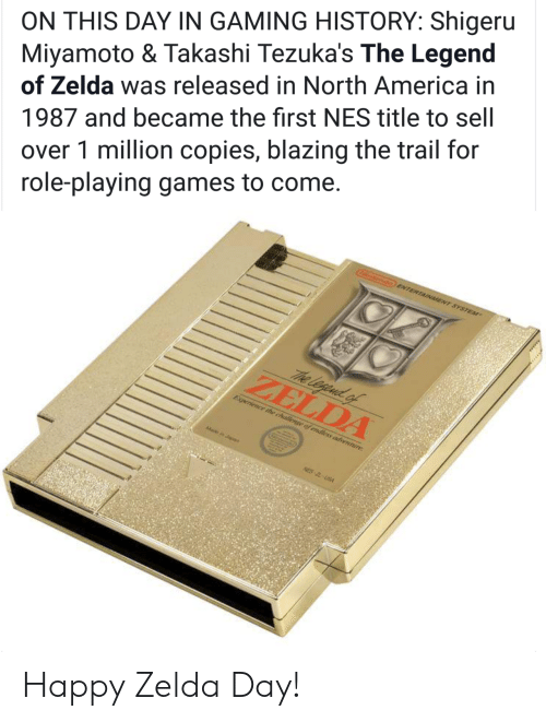 Shigeru Miyamoto: ON THIS DAY IN GAMING HISTORY: Shigeru  Miyamoto & Takashi Tezuka's The Legend  of Zelda was released in North America in  1987 and became the first NES title to sell  over 1 million copies, blazing the trail for  role-playing games to come  ZELDA Happy Zelda Day!