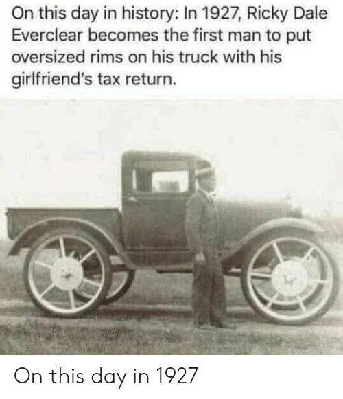 Tax Return: On this day in history: In 1927, Ricky Dale  Everclear becomes the first man to put  oversized rims on his truck with his  girlfriend's tax return. On this day in 1927