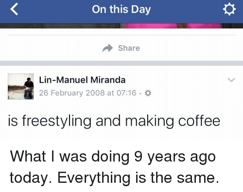 Memes, 🤖, and Miranda: On this Day  Share  Lin-Manuel Miranda  26 February 2008 at 07:16  is freestyling and making coffee What I was doing 9 years ago today. Everything is the same.