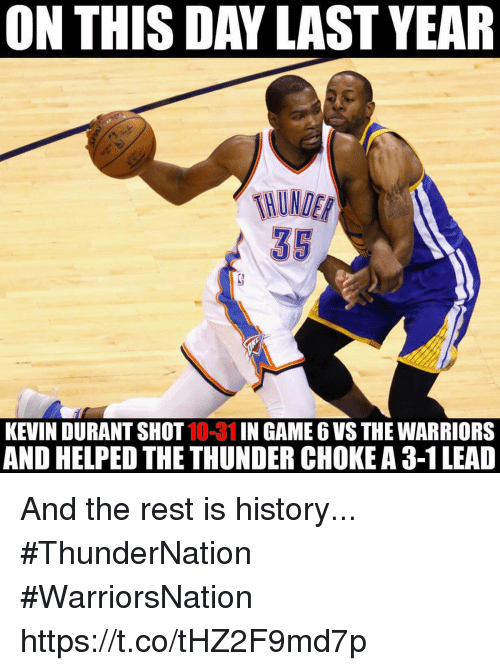 3 1 Lead: ON THIS DAYLAST YEAR  35  KEVIN DURANT SHOT  10-31 IN GAME 6 VS THE WARRIORS  AND HELPED THE THUNDER CHOKE A 3-1 LEAD And the rest is history... #ThunderNation #WarriorsNation https://t.co/tHZ2F9md7p