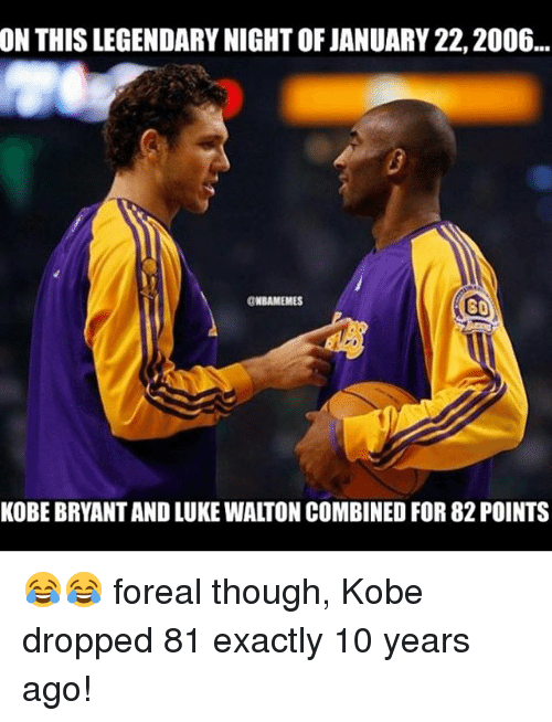 Luke Walton, Sports, and Kobe: ON THIS LEGENDARY NIGHT OF JANUARY 22,2006...  NBAMEMES  SO  KOBE BRYANTAND LUKE WALTON COMBINED FOR 82 POINTS 😂😂 foreal though, Kobe dropped 81 exactly 10 years ago!