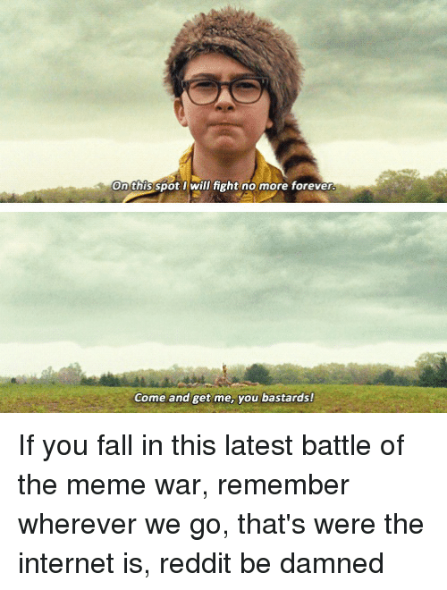Fall, Internet, and Meme: On this spot will fight no more forever  Come and get me, you bastards!