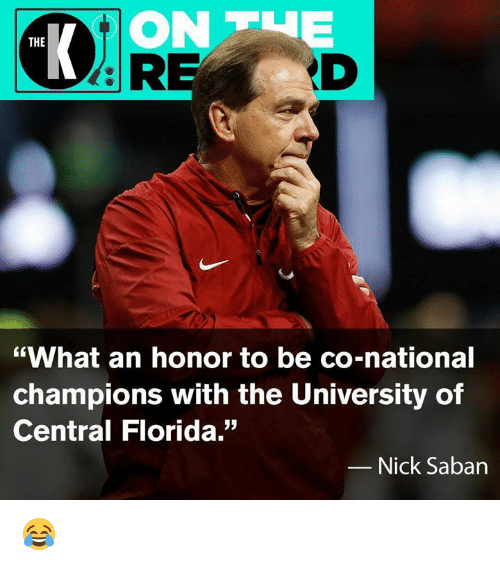 "Nfl, Nick Saban, and Florida: ON TUE  ID  THE  ""What an honor to be co-national  champions with the University of  Central Florida.""  Nick Saban 😂"
