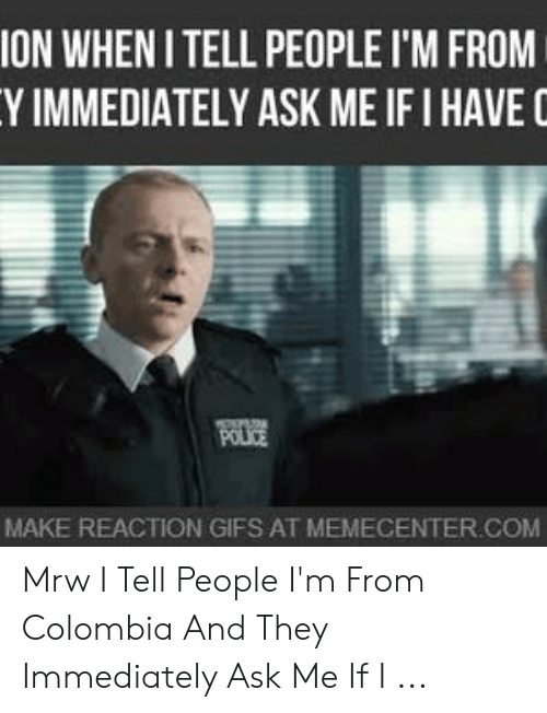 Colombian Memes: ON WHEN ITELL PEOPLE I'M FROM  Y IMMEDIATELY ASK ME IF I HAVE  MAKE REACTION GIFS AT MEMECENTER.COM Mrw I Tell People I'm From Colombia And They Immediately Ask Me If I ...