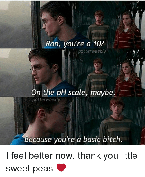 Basic Bitch, Bitch, and Memes: on, you're a 10?  potterweekly  On the pH scale, maybe.  potterweekly  Because you're a basic bitch. I feel better now, thank you little sweet peas ❤