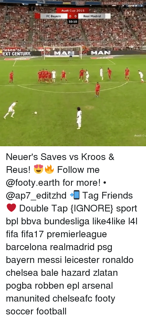 Barcelona, Chelsea, and Memes: ONABBURGIOBERPFALZ  Audi Cup 2015  I FC Bayern  o 0  Real Madrid  50:10  EXT CENTURY  MAM L  IMAN  Audi Cu Neuer's Saves vs Kroos & Reus! 😍🔥 Follow me @footy.earth for more! • @ap7_editzhd 📲 Tag Friends ❤️ Double Tap {IGNORE} sport bpl bbva bundesliga like4like l4l fifa fifa17 premierleague barcelona realmadrid psg bayern messi leicester ronaldo chelsea bale hazard zlatan pogba robben epl arsenal manunited chelseafc footy soccer football