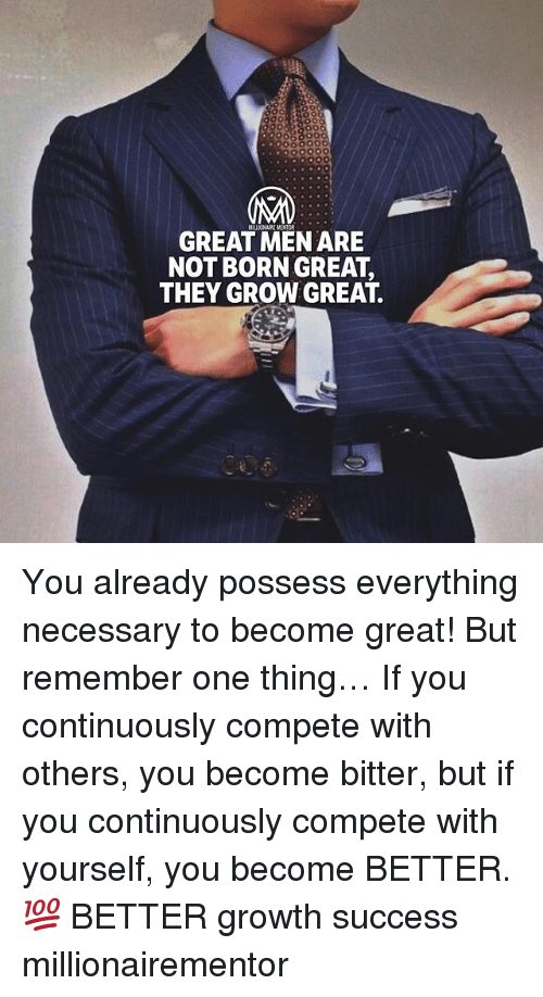 Memes, Success, and 🤖: ONAIREMENTOR  GREAT MEN ARE  NOT BORN GREAT,  THEY GROW GREAT. You already possess everything necessary to become great! But remember one thing… If you continuously compete with others, you become bitter, but if you continuously compete with yourself, you become BETTER.💯 BETTER growth success millionairementor