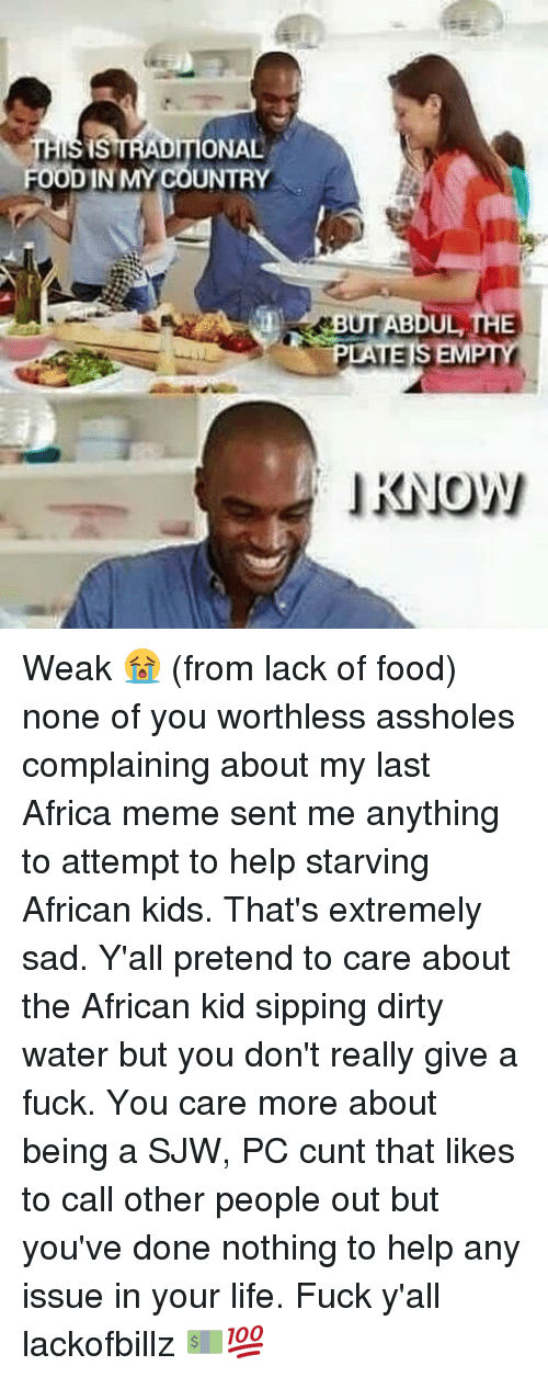 Africa, Food, and Fuck You: ONAL  FOODIN MY COUNTRY  BUT BDUL THE  PLATE SEM  KNOW Weak 😭 (from lack of food) none of you worthless assholes complaining about my last Africa meme sent me anything to attempt to help starving African kids. That's extremely sad. Y'all pretend to care about the African kid sipping dirty water but you don't really give a fuck. You care more about being a SJW, PC cunt that likes to call other people out but you've done nothing to help any issue in your life. Fuck y'all lackofbillz 💵💯