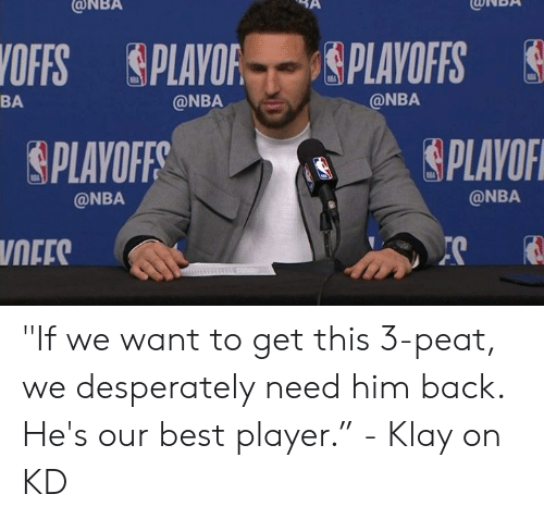 """3 peat: ONBA  CONBA  OFFS PLAYOF gPLAYOFFS  @NBA  BA  @NBA  PLAYOF  PLAVOFF  @NBA  @NBA  NEES """"If we want to get this 3-peat, we desperately need him back. He's our best player.""""  - Klay on KD"""