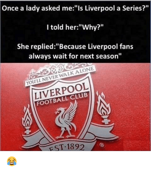 """Being Alone, Club, and Football: Once a lady asked me:""""Is Liverpool a Series?""""  I told her:""""Why?""""  She replied: """"Because Liverpool fans  always wait for next season""""  YOULL NEVER WALK ALONE  LIVERPOOL  FOOTBALL CLUB  EST 1892 😂"""