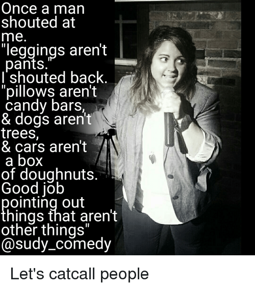 """Leggings Arent Pants: Once a man  shouted at  me  """"leggings arent  pants  I shouted back  """"pillows aren't  candy bars,  & dogs aren't  trees  & cars aren't  a box  of doughnuts  Good job  ointing out  hings that aren't  other things""""  Cosudy comedy Let's catcall people"""