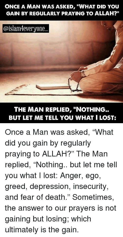 "Memes, Lost, and Death: ONCE A MAN WAS ASKED, ""WHAT DID YOU  GAIN BY REGULARLY PRAYING TO ALLAH?""  doislam4everyone  THE MAN REPLIED, ""NOTHING  BUT LET ME TELL YOU WHAT I LOST: Once a Man was asked, ""What did you gain by regularly praying to ALLAH?"" The Man replied, ""Nothing.. but let me tell you what I lost: Anger, ego, greed, depression, insecurity, and fear of death."" Sometimes, the answer to our prayers is not gaining but losing; which ultimately is the gain."