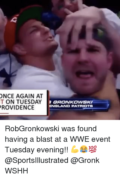 Gronked: ONCE AGAIN AT  T ON TUESDAY  PROVIDENCE  GRONKOWSKH  ENGLAND PATRIOTS RobGronkowski was found having a blast at a WWE event Tuesday evening!! 💪😂💯 @SportsIllustrated @Gronk WSHH