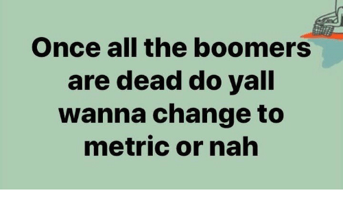 or nah: Once all the boomers  are dead do yall  wanna change to  metric or nah