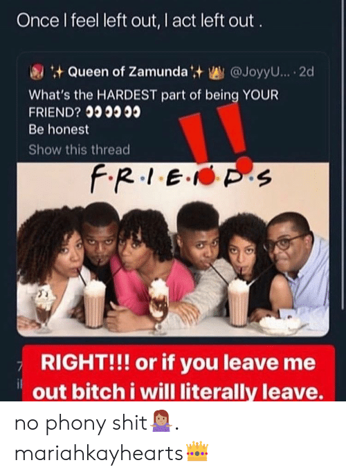 Left Out: Once I feel left out, I act left out  Queen of Zamundat @JoyyU... 2d  What's the HARDEST part of being YOUR  FRIEND?  Be honest  Show this thread  f.R.1E. S  RIGHT!!! or if you leave me  out bitch i will literally leave. no phony shit🤷🏽♀️. mariahkayhearts👑