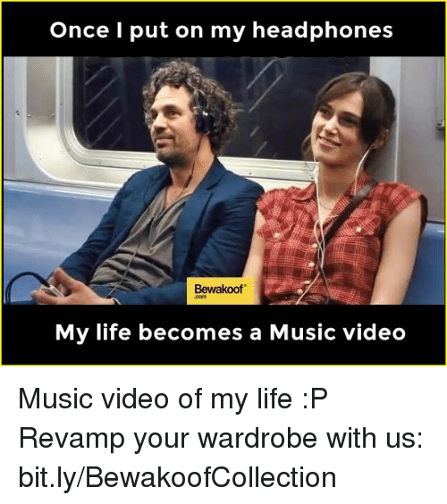 Memes, Music, and Headphones: Once I put on my headphones  Bewakoof  My life becomes a Music video Music video of my life :P  Revamp your wardrobe with us: bit.ly/BewakoofCollection
