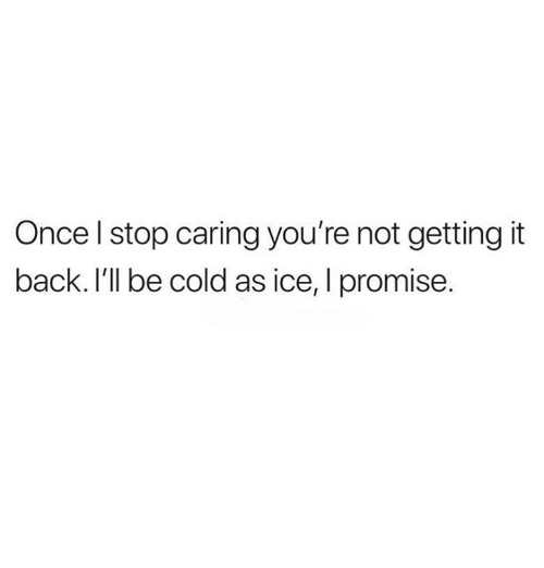 Relationships, Cold, and Back: Once l stop caring you're not getting it  back. I'll be cold as ice, I promise.