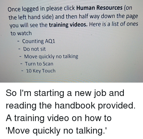 Starting A New Job: Once logged in please click Human Resources (on  the left hand side) and then half way down the page  you will see the training videos. Here is a list of ones  to watch  - Counting AQ1  Do not sit  Move quickly no talking  - Turn to Scan  10 Key Touch