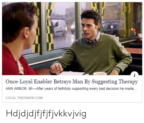 bad decision: Once-Loyal Enabler Betrays Man By Suggesting Therapy  ANN ARBOR, MI-After years of faithfully supporting every bad decision he made,  LOCAL.THEONION COM Hdjdjdjfjfjfjvkkvjvig