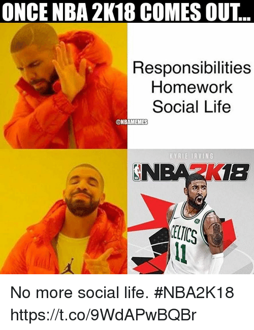 Kyrie Irving, Life, and Memes: ONCE NBA 2K18 COMES OUT..  Responsibilities  Homework  Social Life  @NBAMEMES  KYRIE IRVING  NBA2K1B No more social life. #NBA2K18 https://t.co/9WdAPwBQBr