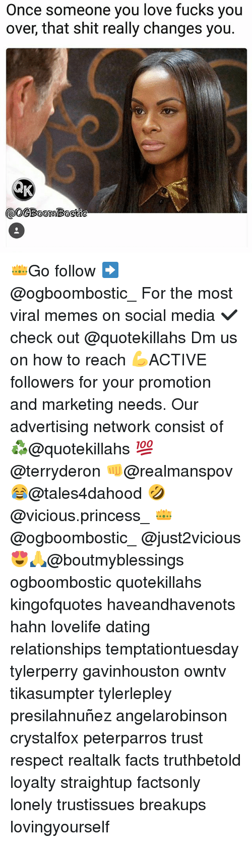 Dating, Facts, and Love: Once someone you love fucks you  over, that shit really changes you.  GBomBostie 👑Go follow ➡@ogboombostic_ For the most viral memes on social media ✔check out @quotekillahs Dm us on how to reach 💪ACTIVE followers for your promotion and marketing needs. Our advertising network consist of ♻@quotekillahs 💯@terryderon 👊@realmanspov 😂@tales4dahood 🤣@vicious.princess_ 👑@ogboombostic_ @just2vicious😍🙏@boutmyblessings ogboombostic quotekillahs kingofquotes haveandhavenots hahn lovelife dating relationships temptationtuesday tylerperry gavinhouston owntv tikasumpter tylerlepley presilahnuñez angelarobinson crystalfox peterparros trust respect realtalk facts truthbetold loyalty straightup factsonly lonely trustissues breakups lovingyourself