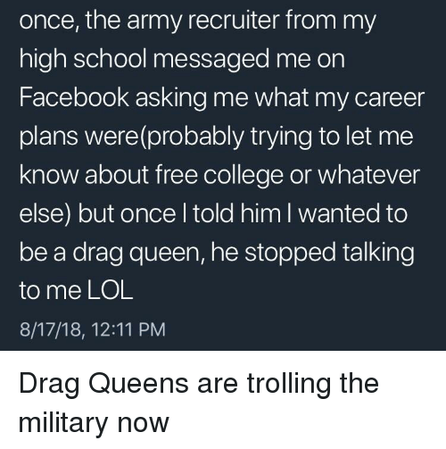 College, Facebook, and Lol: once, the army recruiter from my  high school messaged me on  Facebook asking me what my career  plans were(probably trying to let me  know about free college or whatever  else) but once l told him I wanted to  be a drag queen, he stopped talking  to me LOL  8/17/18, 12:11 PM