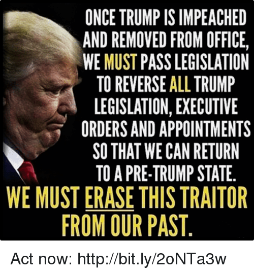 traitor: ONCE TRUMP IS IMPEACHED  AND REMOVED FROM OFFICE,  WE MUST PASS LEGISLATION  TO REVERSE ALL TRUMP  LEGISLATION, EXECUTIVE  ORDERS AND APPOINTMENTS  SO THAT WE CAN RETURN  TO A PRE-TRUMP STATE.  WE MUST ERASE THIS TRAITOR  ROM OUR PAST Act now: http://bit.ly/2oNTa3w
