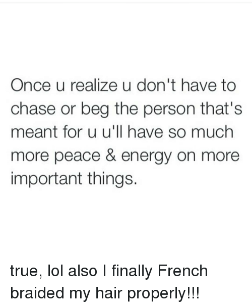 Braids, Memes, and 🤖: Once u realize u don't have to  chase or beg the person that's  meant for u u'll have so much  more peace & energy on more  important things. true, lol also I finally French braided my hair properly!!!
