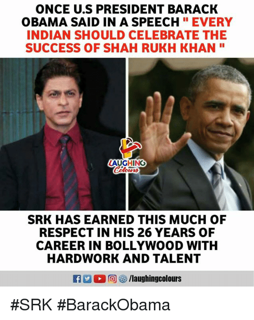 """Bollywood: ONCE U.S PRESIDENT BARACK  OBAMA SAID IN A SPEECHEVERY  INDIAN SHOULD CELEBRATE THE  SUCCESS OF SHAH RUKH KHAN""""  LAUGHING  SRK HAS EARNED THIS MUCH OF  RESPECT IN HIS 26 YEARS OF  CAREER IN BOLLYWOOD WITH  HARDWORK AND TALENT #SRK #BarackObama"""