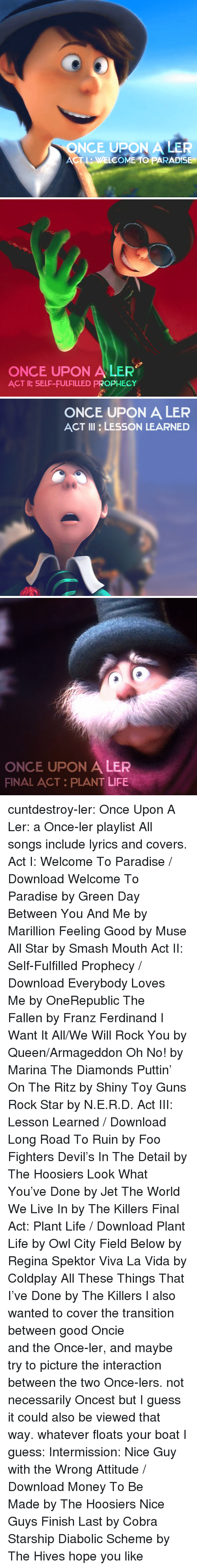 Foo Fighters: ONCE UPON A LER  ACT L: WELCOME TO PARADISE   ONCE UPON A LER  ACT I: SELF-FULFILLED PROPHECY   ONCE UPON A LER  ACT III LESSON LEARNED   ONCE UPON A LER  FINAL ACT PLANT LIFE cuntdestroy-ler:  Once Upon A Ler: a Once-ler playlist All songs include lyrics and covers. Act I: Welcome To Paradise / Download Welcome To Paradiseby Green Day Between You And Meby Marillion Feeling Goodby Muse All Starby Smash Mouth Act II: Self-Fulfilled Prophecy / Download Everybody Loves Meby OneRepublic The Fallenby Franz Ferdinand I Want It All/We Will Rock Youby Queen/Armageddon Oh No!by Marina  The Diamonds Puttin' On The Ritzby Shiny Toy Guns Rock Starby N.E.R.D. Act III: Lesson Learned / Download Long Road To Ruinby Foo Fighters Devil's In The Detailby The Hoosiers Look What You've Doneby Jet The World We Live Inby The Killers Final Act: Plant Life / Download Plant Lifeby Owl City Field Belowby Regina Spektor Viva La Vidaby Coldplay All These Things That I've Doneby The Killers I also wanted to cover the transition between good Oncie andtheOnce-ler, and maybe try to picture the interaction between the two Once-lers. not necessarily Oncest but I guess it could also be viewed that way. whatever floats your boat I guess:  Intermission: Nice Guy with the Wrong Attitude / Download Money To Be Madeby The Hoosiers Nice Guys Finish Lastby Cobra Starship Diabolic Schemeby The Hives hope you like