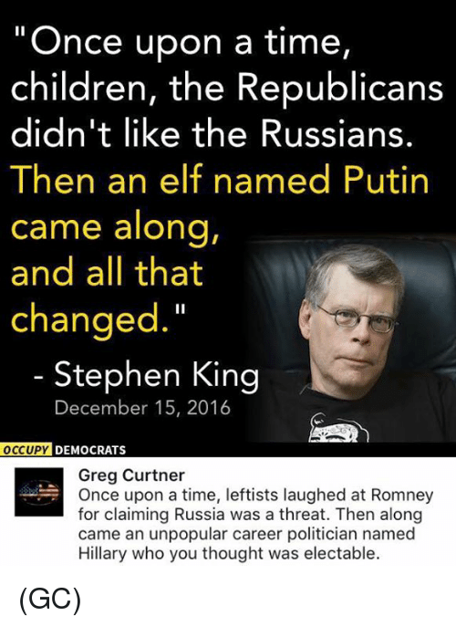 """Elf, Memes, and Stephen: """"Once upon a time,  children, the Republicans  didn't like the Russians.  Then an elf named Putin  came along,  and all that  changed.""""  Stephen King  December 15, 2016  OCCUPY DEMOCRATS  Greg Curtner  Once upon a time, leftists laughed at Romney  for claiming Russia was a threat. Then along  came an unpopular career politician named  Hillary who you thought was electable. (GC)"""