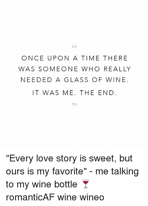 "Love, Wine, and Once Upon a Time: ONCE UPON A TIME THERE  WAS SOMEONE WHO REALLY  NEEDED A GLASS OF WINE.  IT WAS ME. THE END ""Every love story is sweet, but ours is my favorite"" - me talking to my wine bottle 🍷 romanticAF wine wineo"
