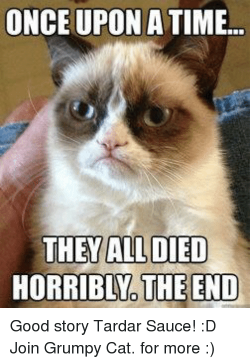 Tardar Sauce: ONCE UPON A TIME...  THEY ALL DIED  HORRIBLNO THE END Good story Tardar Sauce! :D