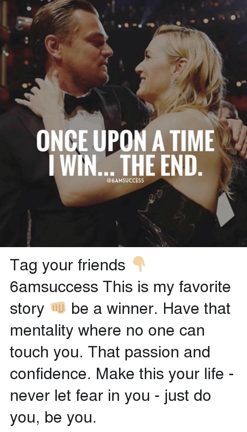 Memes, 🤖, and Touch: ONCE UPON A TIME  WIN... THE END Tag your friends 👇🏼 6amsuccess This is my favorite story 👊🏼 be a winner. Have that mentality where no one can touch you. That passion and confidence. Make this your life - never let fear in you - just do you, be you.