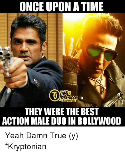 Atimate: ONCE UPON ATIME  OFFICIAL  THEY WERE THEBEST  ACTION MALE DUO IN BOLLYWOOD Yeah Damn True (y)  *Kryptonian