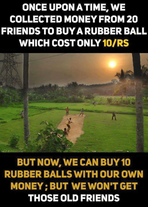 old friends: ONCE UPON ATIME, WE  COLLECTED MONEY FROM 20  FRIENDS TO BUYA RUBBER BALL  WHICH COST ONLY 10/RS  BUT NOW, WE CAN BUY 10  RUBBER BALLS WITH OUR OWN  MONEY: BUT WE WON'T GET  THOSE OLD FRIENDS