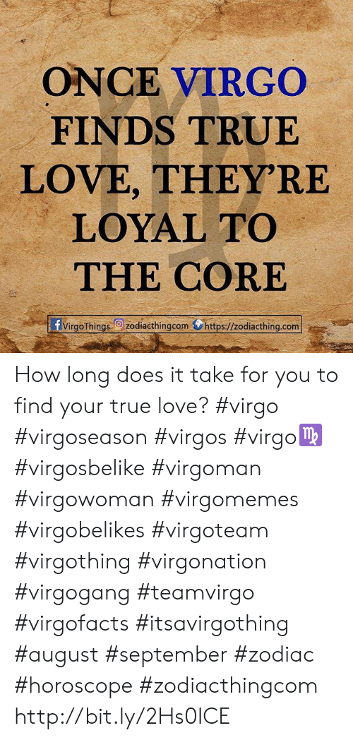 Zodiac Horoscope: ONCE VIRGO  FINDS TRUE  LOVE, THEY'RE  LOYAL TO  THE CORE  fvirgoThings zodiacthingcomhttps://zodiacthing.com How long does it take for you to find your true love? #virgo #virgoseason #virgos #virgo♍ #virgosbelike #virgoman #virgowoman #virgomemes #virgobelikes #virgoteam #virgothing #virgonation #virgogang #teamvirgo #virgofacts #itsavirgothing #august #september #zodiac #horoscope #zodiacthingcom http://bit.ly/2Hs0ICE