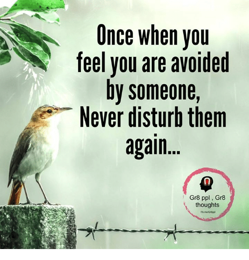 disturbed: Once when you  feel you are avoided  by someone,  Never disturb them  again  Gr8 ppl Gr8  thoughts