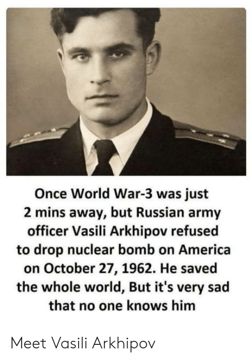 world war 3: Once World War-3 was just  2 mins away, but Russian army  officer Vasili Arkhipov refusec  to drop nuclear bomb on America  on October 27, 1962. He saved  the whole world, But it's very sad  that no one knows him Meet Vasili Arkhipov