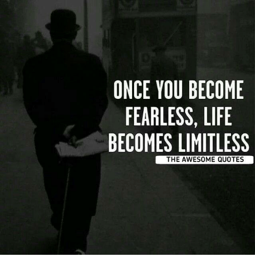 You Get Life Once Quotes: ONCE YOU BECOME FEARLESS LIFE BECOMES LIMITLESS THE