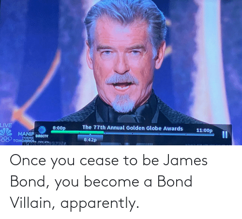 Villain: Once you cease to be James Bond, you become a Bond Villain, apparently.